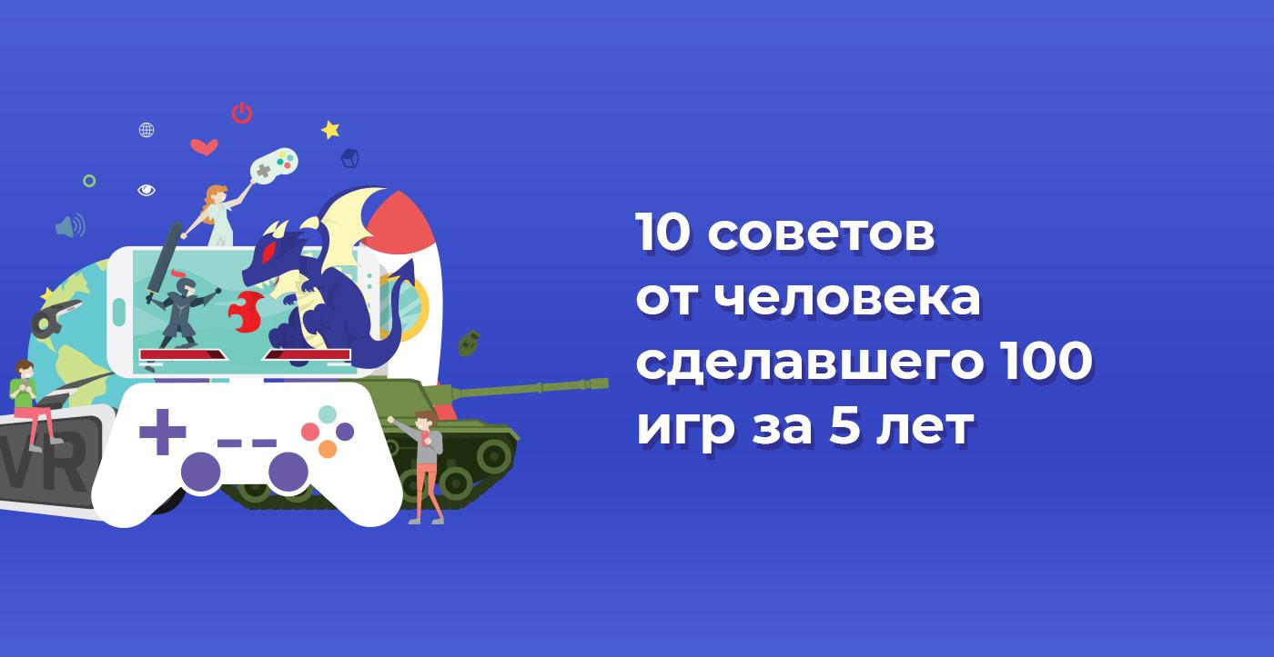 10 советов от человека сделавшего 100 игр за 5 лет